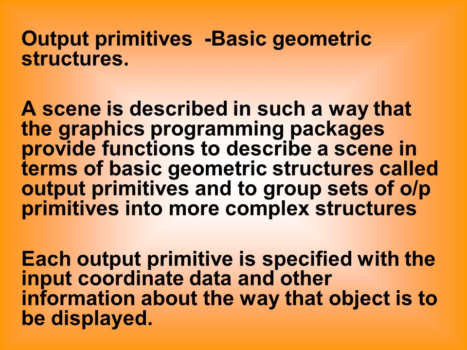 Output primitives -Basic geometric structures. A scene is described in such a way that the graphics programming packages provide functions to describe