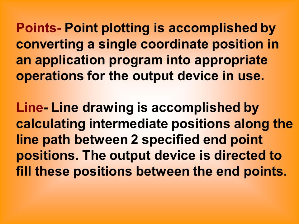Points- Point plotting is accomplished by converting a single coordinate position in an application program into appropriate operations for the output