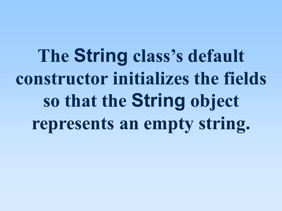 The String class's default constructor initializes the fields so that the String object represents an empty string.