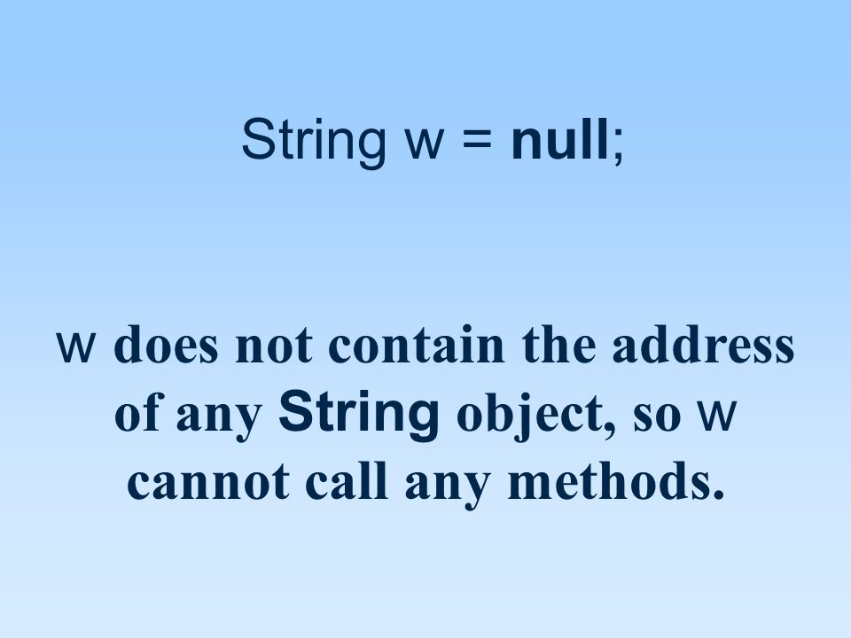 String w = null; w does not contain the address of any String object, so w cannot call any methods.