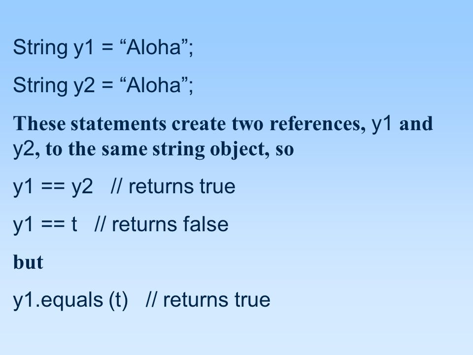 String y1 = Aloha ; String y2 = Aloha ; These statements create two references, y1 and y2, to the same string object, so y1 == y2 // returns true y1 == t // returns false but y1.equals (t) // returns true