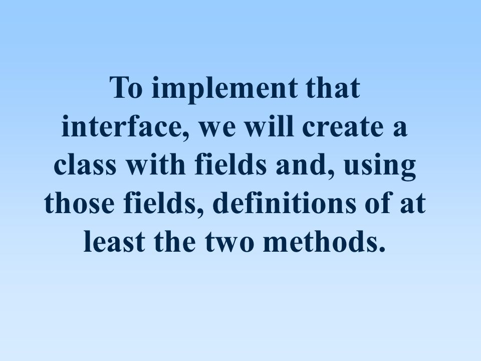 To implement that interface, we will create a class with fields and, using those fields, definitions of at least the two methods.