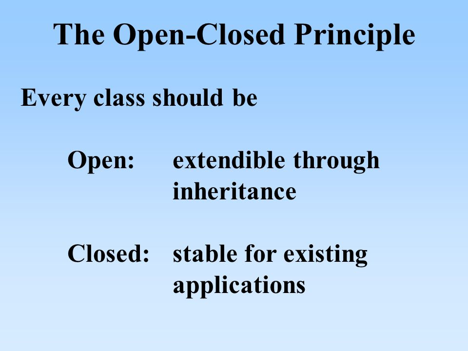 The Open-Closed Principle Every class should be Open:extendible through inheritance Closed:stable for existing applications