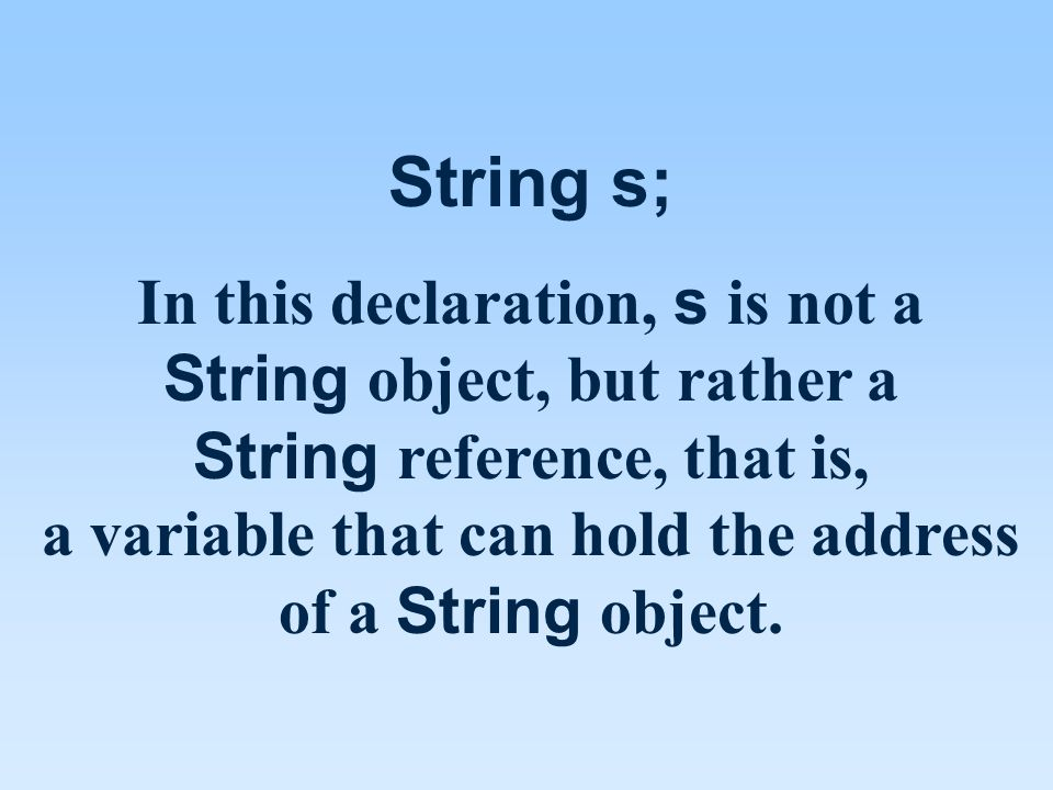 String s; In this declaration, s is not a String object, but rather a String reference, that is, a variable that can hold the address of a String object.