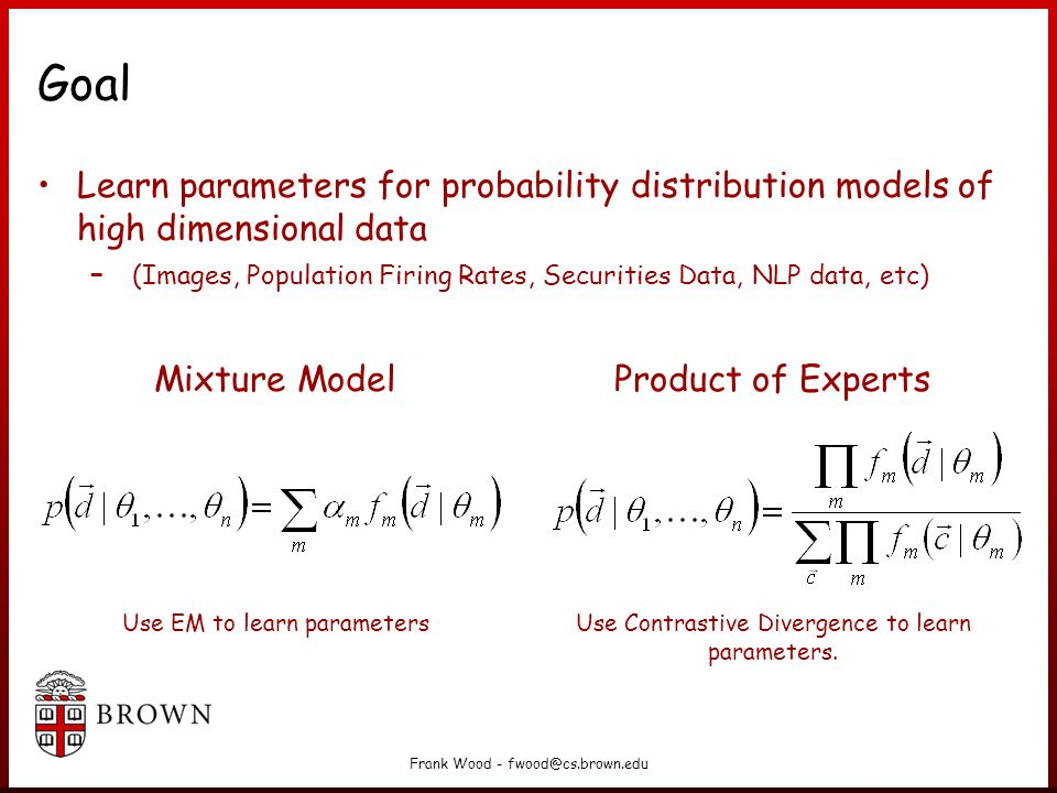 Frank Wood - fwood@cs.brown.edu Take Home Contrastive divergence is a general MCMC gradient ascent learning algorithm particularly well suited to learning Product of Experts (PoE) and energy- based (Gibbs distributions, etc.) model parameters.