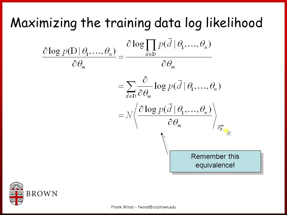 Frank Wood - fwood@cs.brown.edu Maximizing the training data log likelihood Remember this equivalence!