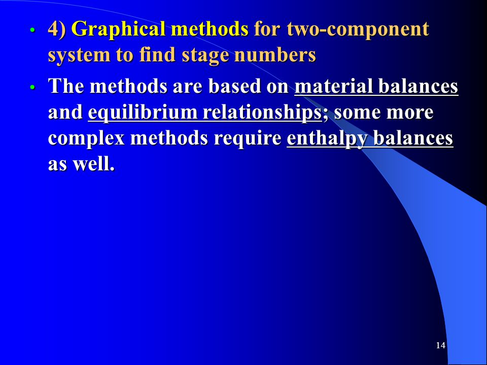 14 4) Graphical methods for two-component system to find stage numbers 4) Graphical methods for two-component system to find stage numbers The methods are based on material balances and equilibrium relationships; some more complex methods require enthalpy balances as well.