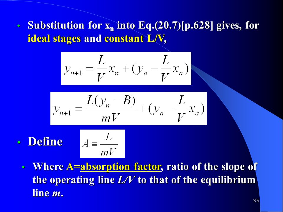 35 Substitution for x n into Eq.(20.7)[p.628] gives, for ideal stages and constant L/V, Substitution for x n into Eq.(20.7)[p.628] gives, for ideal stages and constant L/V, Define Define Where A=absorption factor, ratio of the slope of the operating line L/V to that of the equilibrium line m.