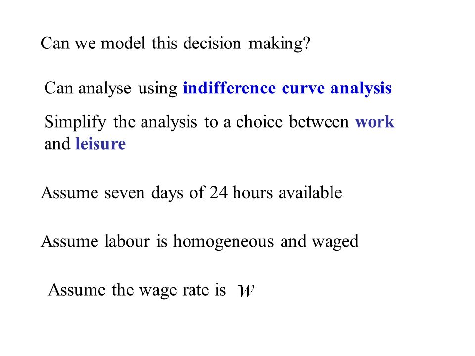 Simplify the analysis to a choice between work and leisure Assume seven days of 24 hours available Can analyse using indifference curve analysis Assume labour is homogeneous and waged Can we model this decision making.