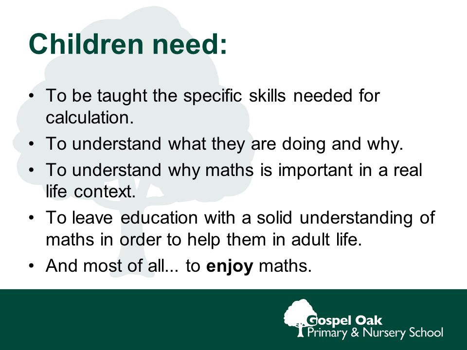 Children need: To be taught the specific skills needed for calculation.