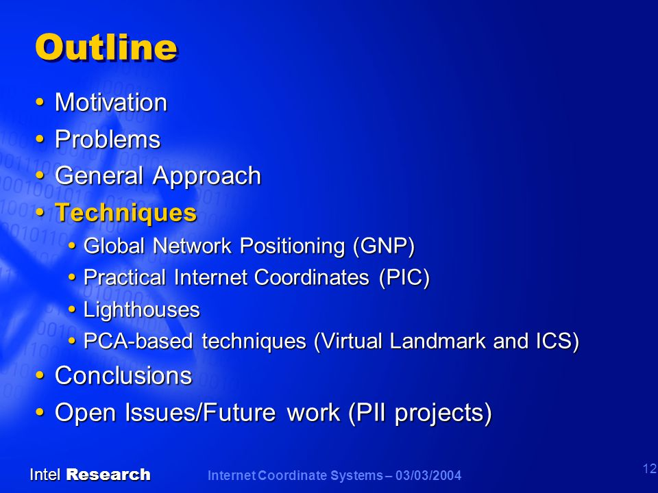 Internet Coordinate Systems – 03/03/2004 Intel Research 12 Outline  Motivation  Problems  General Approach  Techniques  Global Network Positioning (GNP)  Practical Internet Coordinates (PIC)  Lighthouses  PCA-based techniques (Virtual Landmark and ICS)  Conclusions  Open Issues/Future work (PII projects)