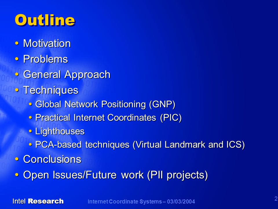 Internet Coordinate Systems – 03/03/2004 Intel Research 2 Outline  Motivation  Problems  General Approach  Techniques  Global Network Positioning (GNP)  Practical Internet Coordinates (PIC)  Lighthouses  PCA-based techniques (Virtual Landmark and ICS)  Conclusions  Open Issues/Future work (PII projects)