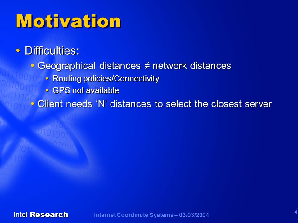 Internet Coordinate Systems – 03/03/2004 Intel Research 4 Motivation  Difficulties:  Geographical distances ≠ network distances  Routing policies/Connectivity  GPS not available  Client needs 'N' distances to select the closest server
