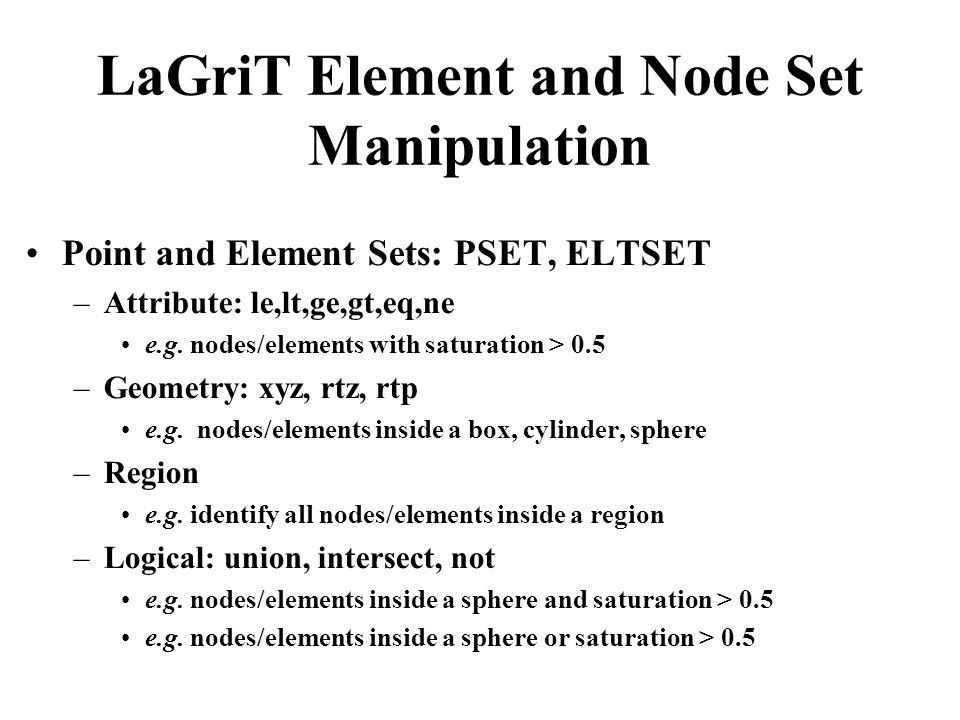 LaGriT Element and Node Set Manipulation Point and Element Sets: PSET, ELTSET –Attribute: le,lt,ge,gt,eq,ne e.g. nodes/elements with saturation > 0.5