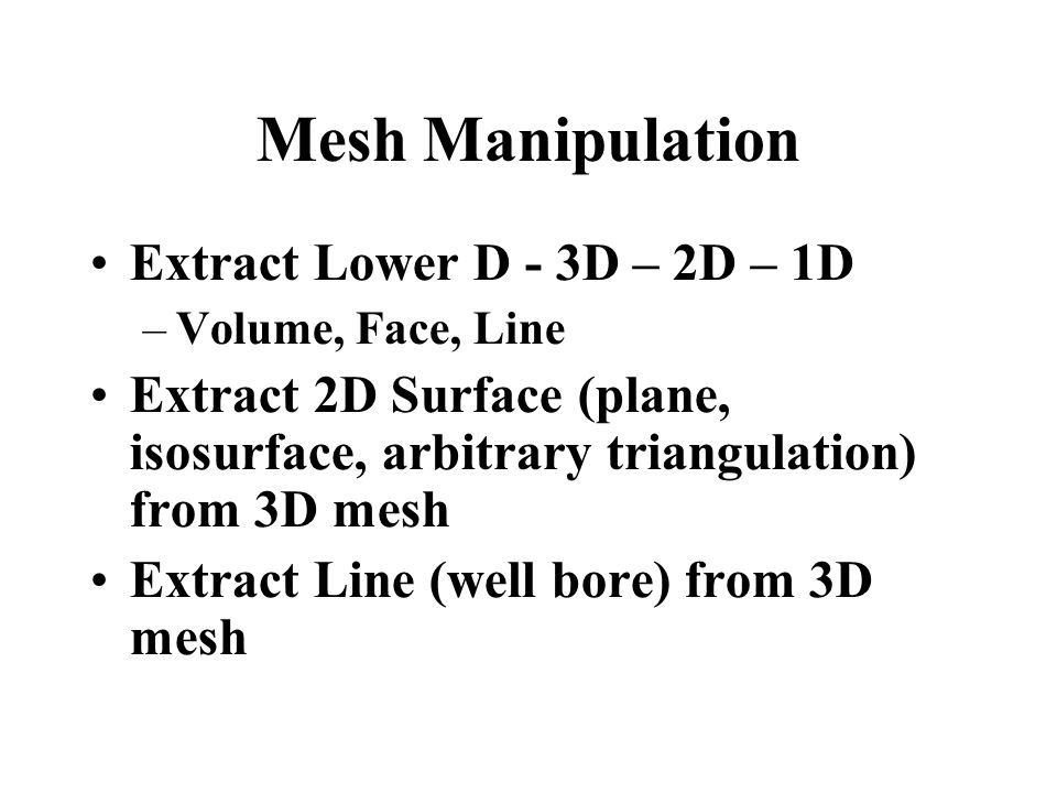 Mesh Manipulation Extract Lower D - 3D – 2D – 1D –Volume, Face, Line Extract 2D Surface (plane, isosurface, arbitrary triangulation) from 3D mesh Extract Line (well bore) from 3D mesh