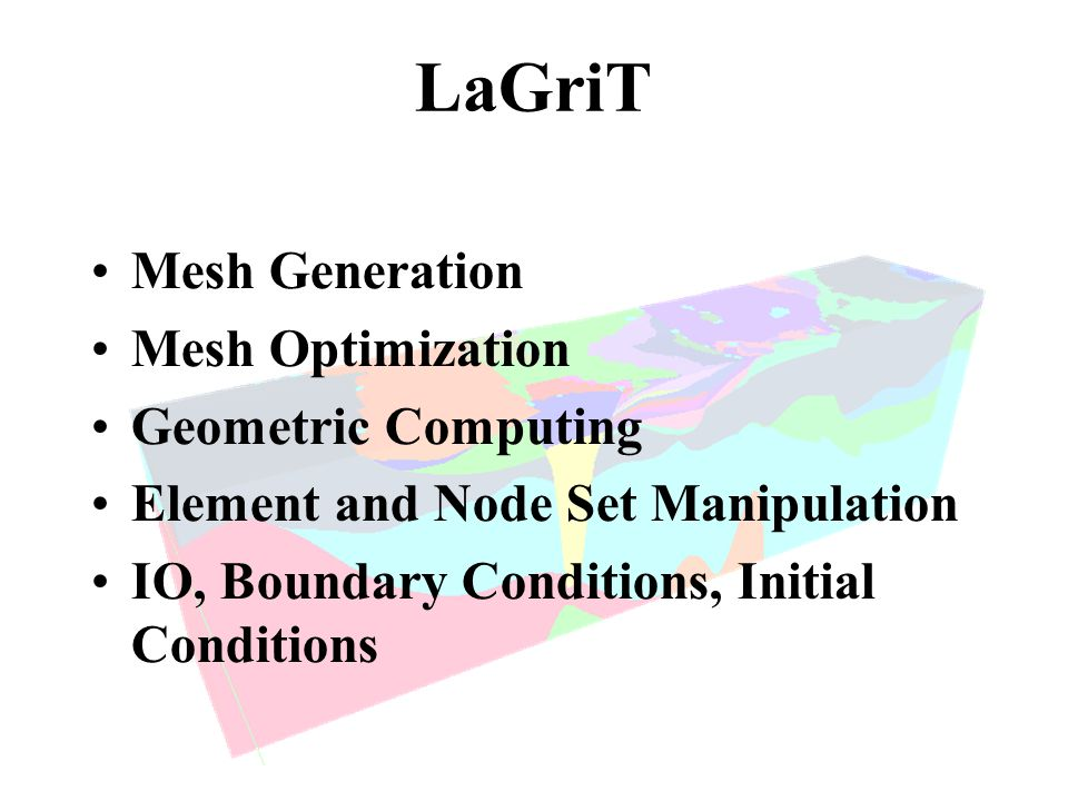 LaGriT Mesh Generation Mesh Optimization Geometric Computing Element and Node Set Manipulation IO, Boundary Conditions, Initial Conditions