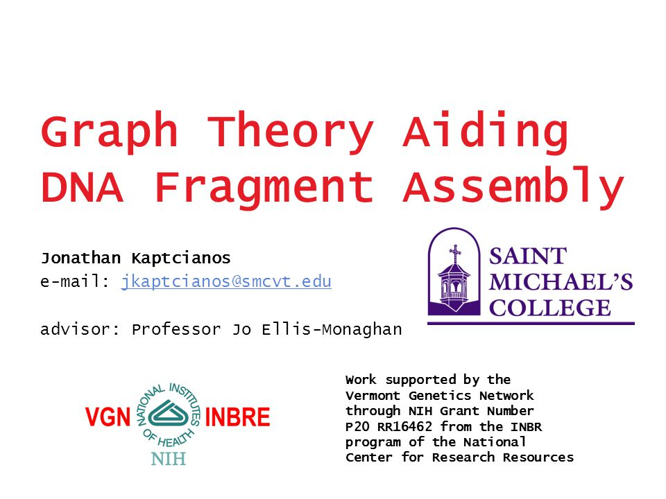 Graph Theory Aiding DNA Fragment Assembly Jonathan Kaptcianos e-mail: jkaptcianos@smcvt.edujkaptcianos@smcvt.edu advisor: Professor Jo Ellis-Monaghan Work supported by the Vermont Genetics Network through NIH Grant Number P20 RR16462 from the INBR program of the National Center for Research Resources