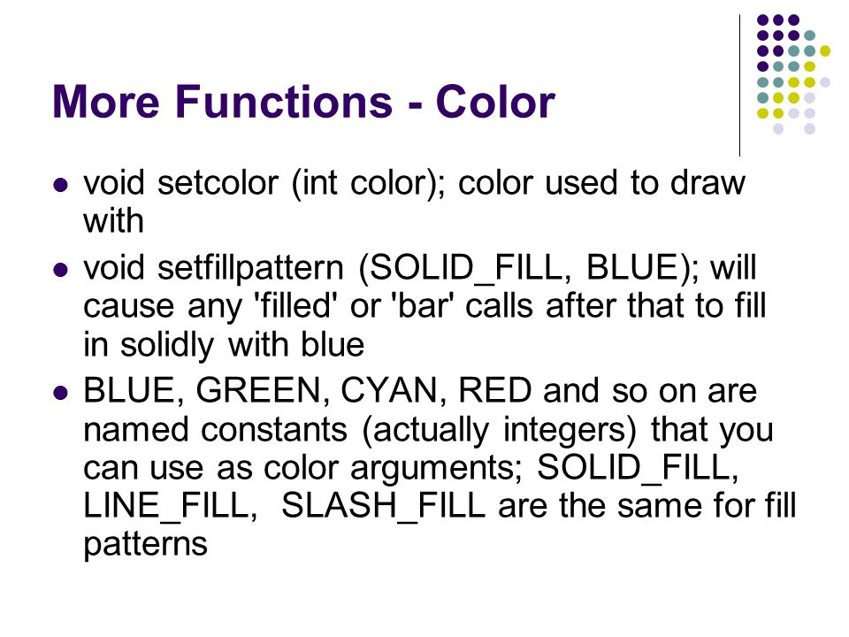 More Functions - Color void setcolor (int color); color used to draw with void setfillpattern (SOLID_FILL, BLUE); will cause any 'filled' or 'bar' cal