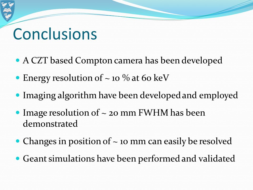 Conclusions A CZT based Compton camera has been developed Energy resolution of ~ 10 % at 60 keV Imaging algorithm have been developed and employed Image resolution of ~ 20 mm FWHM has been demonstrated Changes in position of ~ 10 mm can easily be resolved Geant simulations have been performed and validated