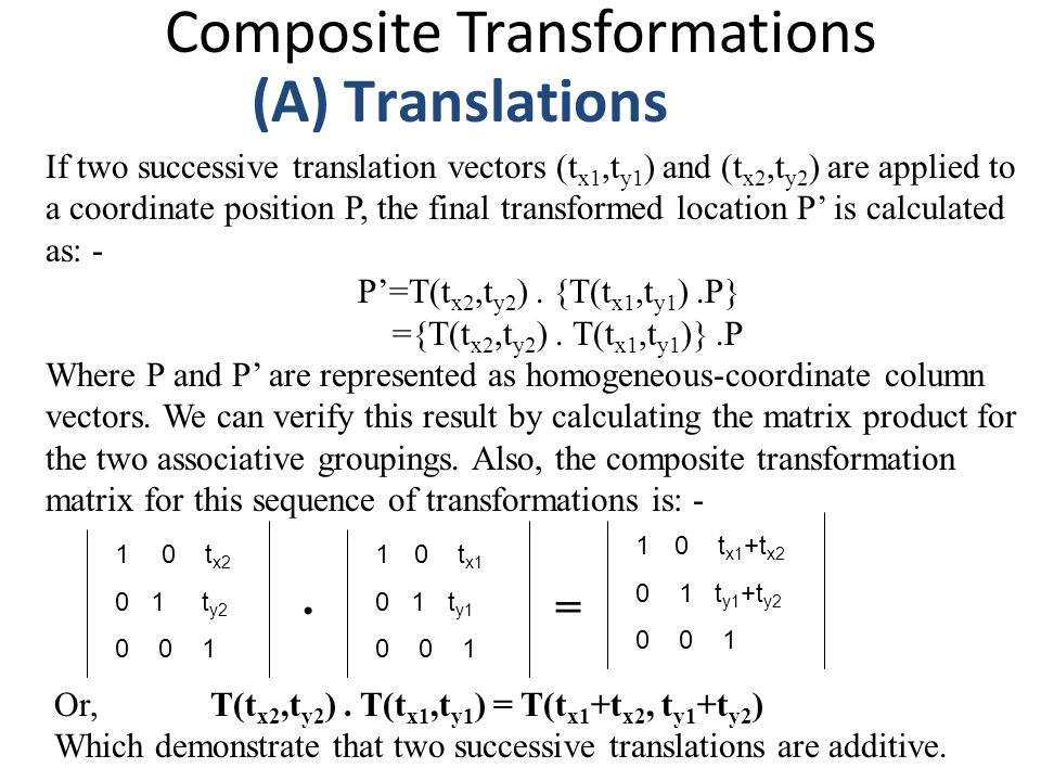 Composite Transformations (A) Translations If two successive translation vectors (t x1,t y1 ) and (t x2,t y2 ) are applied to a coordinate position P,