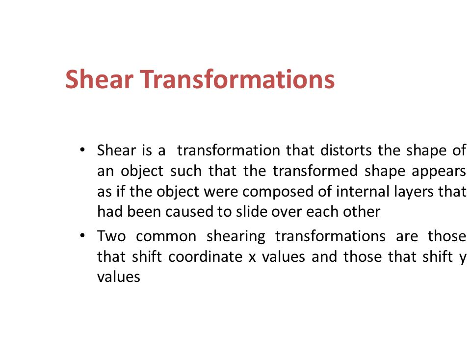 Shear Transformations Shear is a transformation that distorts the shape of an object such that the transformed shape appears as if the object were com