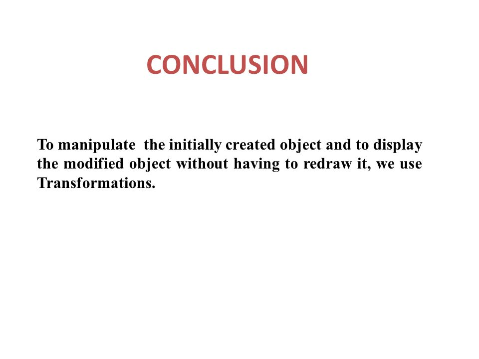 CONCLUSION To manipulate the initially created object and to display the modified object without having to redraw it, we use Transformations.