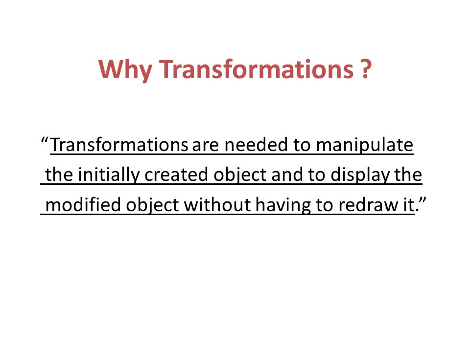 """Why Transformations ? """"Transformations are needed to manipulate the initially created object and to display the modified object without having to redr"""