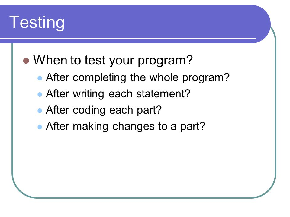 Testing When to test your program. After completing the whole program.