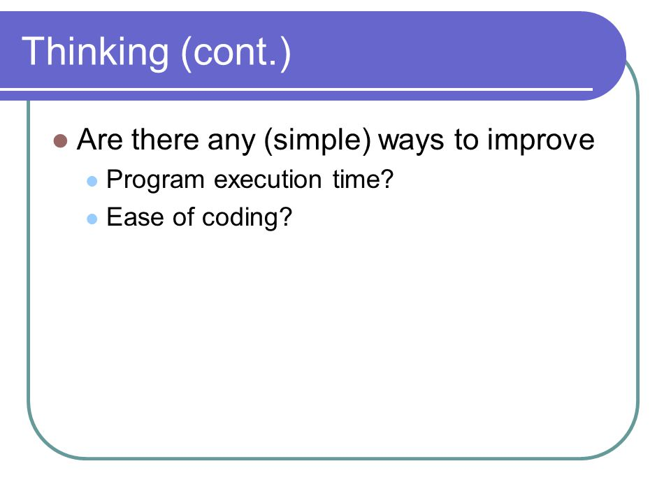 Thinking (cont.) Are there any (simple) ways to improve Program execution time Ease of coding