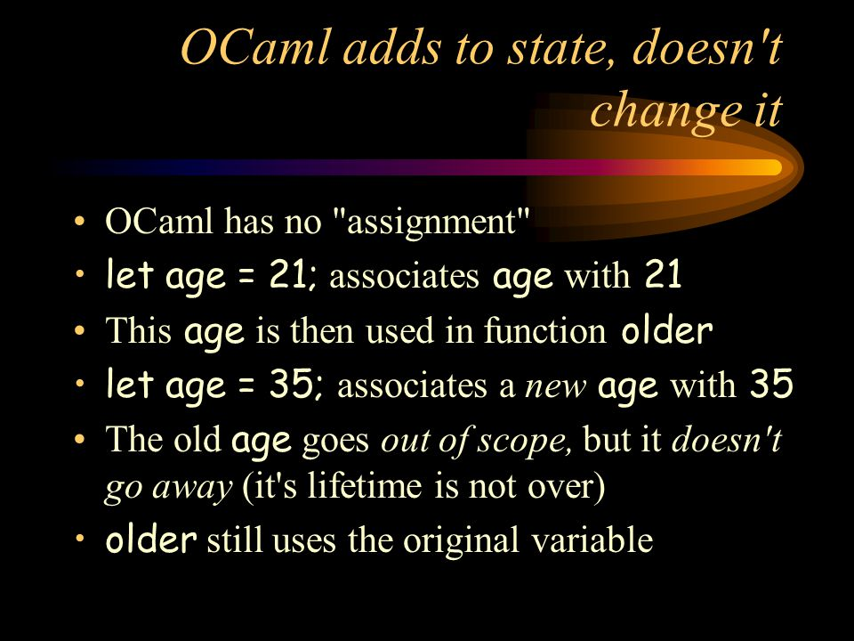 OCaml adds to state, doesn t change it OCaml has no assignment let age = 21; associates age with 21 This age is then used in function older let age = 35; associates a new age with 35 The old age goes out of scope, but it doesn t go away (it s lifetime is not over) older still uses the original variable