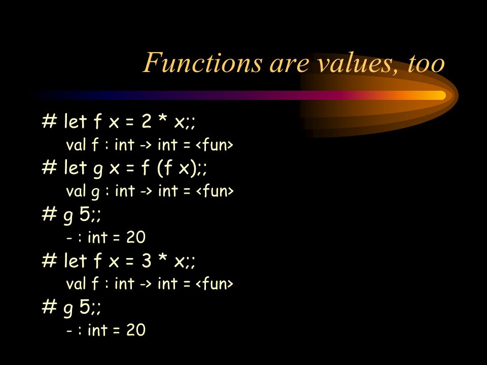 Functions are values, too # let f x = 2 * x;; val f : int -> int = # let g x = f (f x);; val g : int -> int = # g 5;; - : int = 20 # let f x = 3 * x;; val f : int -> int = # g 5;; - : int = 20