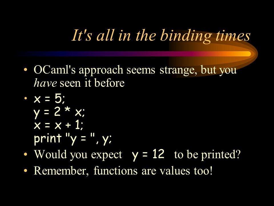 It s all in the binding times OCaml s approach seems strange, but you have seen it before x = 5; y = 2 * x; x = x + 1; print y = , y; Would you expect y = 12 to be printed.