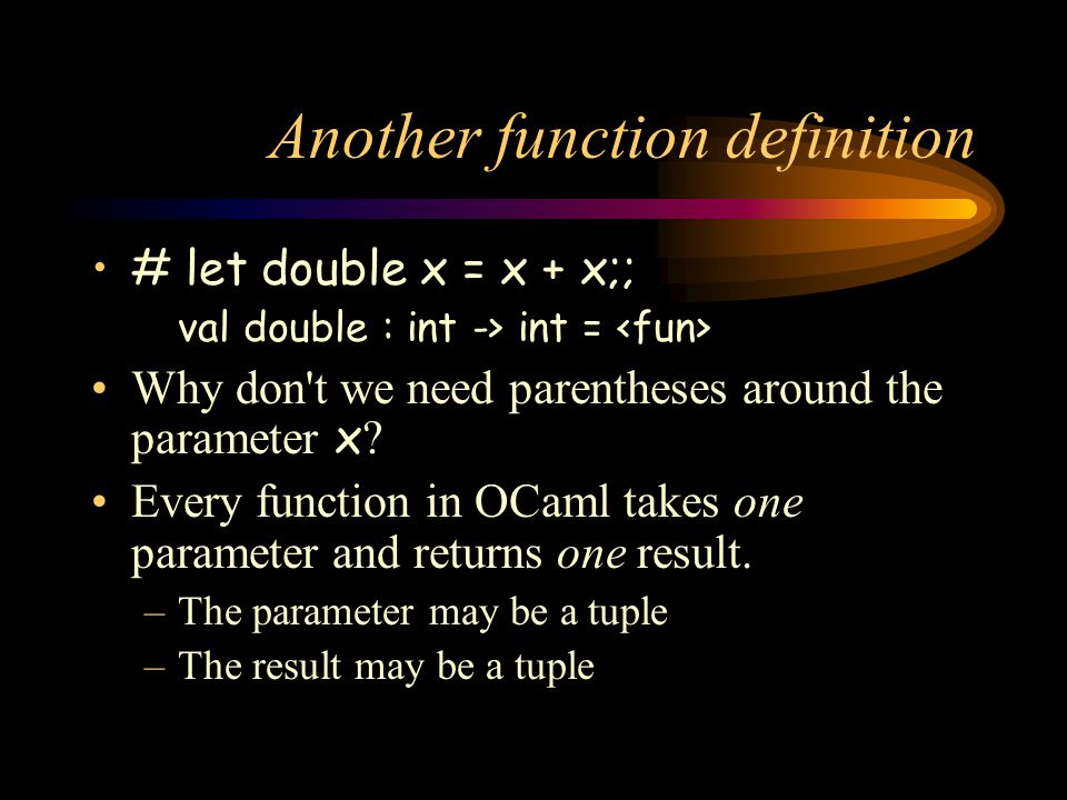 Another function definition # let double x = x + x;; val double : int -> int = Why don t we need parentheses around the parameter x .
