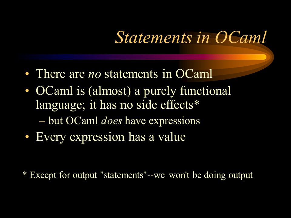 Statements in OCaml There are no statements in OCaml OCaml is (almost) a purely functional language; it has no side effects* –but OCaml does have expressions Every expression has a value * Except for output statements --we won t be doing output