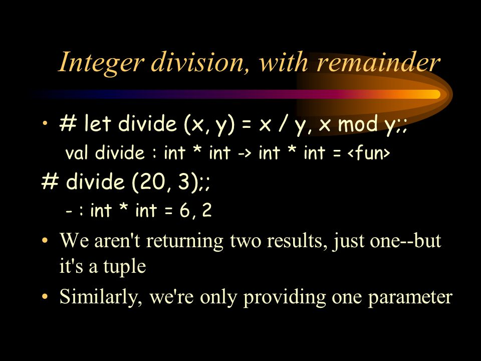 Integer division, with remainder # let divide (x, y) = x / y, x mod y;; val divide : int * int -> int * int = # divide (20, 3);; - : int * int = 6, 2 We aren t returning two results, just one--but it s a tuple Similarly, we re only providing one parameter