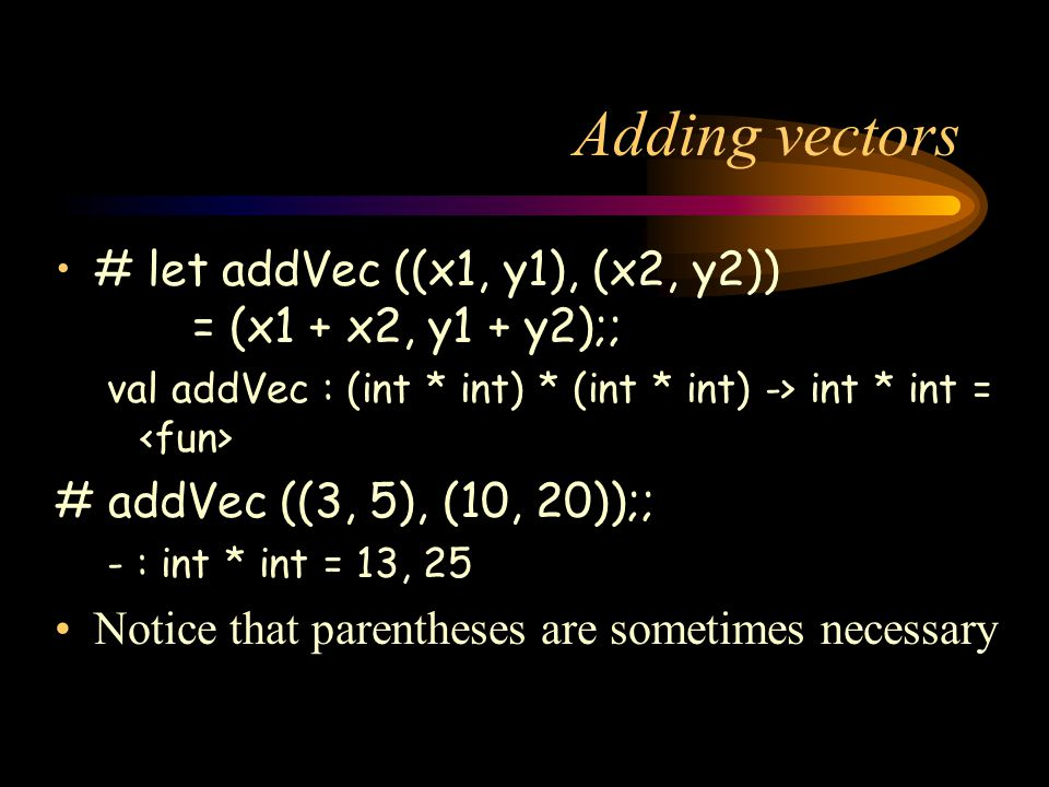 Adding vectors # let addVec ((x1, y1), (x2, y2)) = (x1 + x2, y1 + y2);; val addVec : (int * int) * (int * int) -> int * int = # addVec ((3, 5), (10, 20));; - : int * int = 13, 25 Notice that parentheses are sometimes necessary
