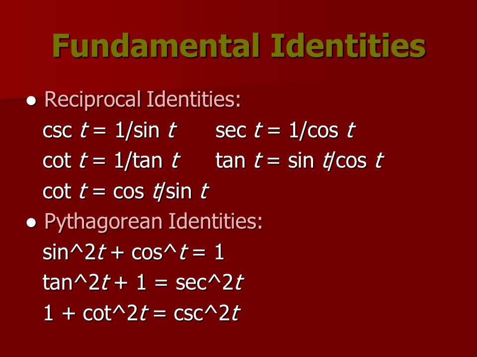 Fundamental Identities ● Reciprocal Identities: csc t = 1/sin tsec t = 1/cos t cot t = 1/tan ttan t = sin t/cos t cot t = cos t/sin t ● Pythagorean Identities: sin^2t + cos^t = 1 tan^2t + 1 = sec^2t 1 + cot^2t = csc^2t