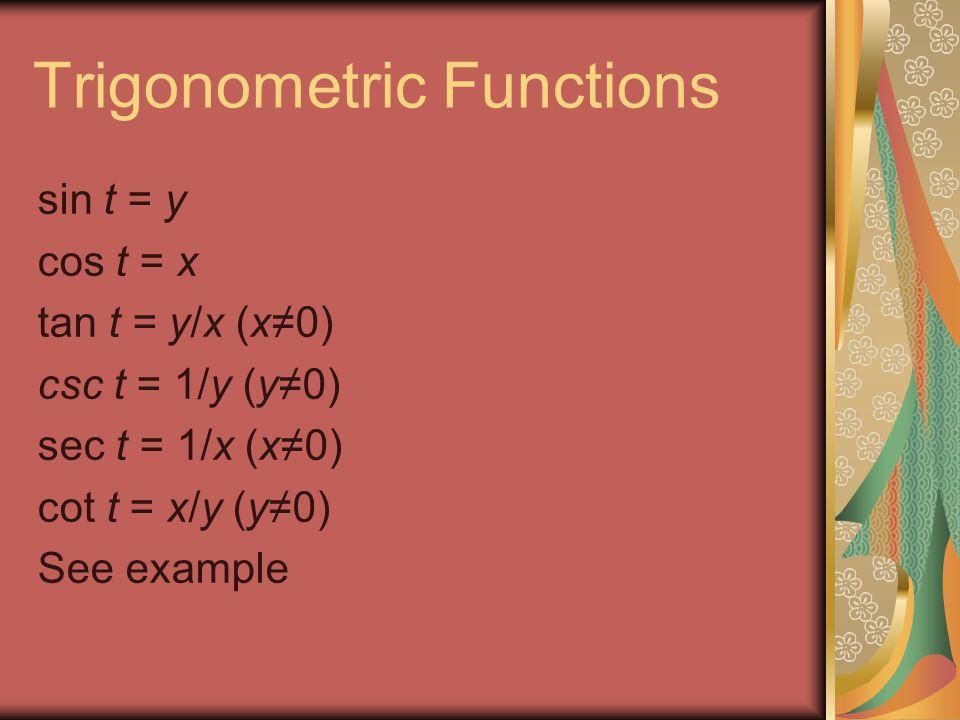 Trigonometric Functions sin t = y cos t = x tan t = y/x (x≠0) csc t = 1/y (y≠0) sec t = 1/x (x≠0) cot t = x/y (y≠0) See example