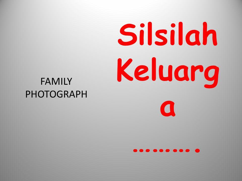 Silsilah Keluarg a ………. FAMILY PHOTOGRAPH