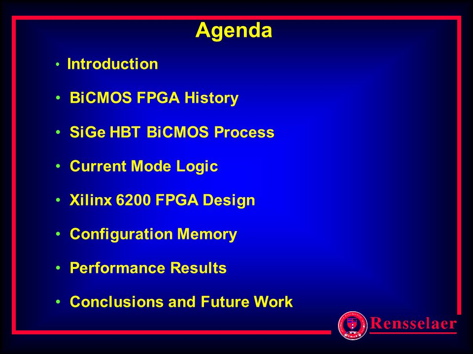 Agenda Introduction BiCMOS FPGA History SiGe HBT BiCMOS Process Current Mode Logic Xilinx 6200 FPGA Design Configuration Memory Performance Results Conclusions and Future Work