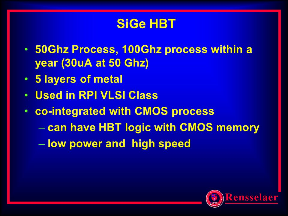 SiGe HBT 50Ghz Process, 100Ghz process within a year (30uA at 50 Ghz) 5 layers of metal Used in RPI VLSI Class co-integrated with CMOS process –can ha