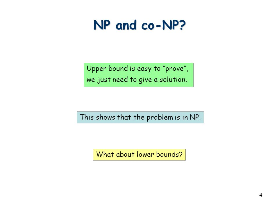"4 NP and co-NP? Upper bound is easy to ""prove"", we just need to give a solution. What about lower bounds? This shows that the problem is in NP."