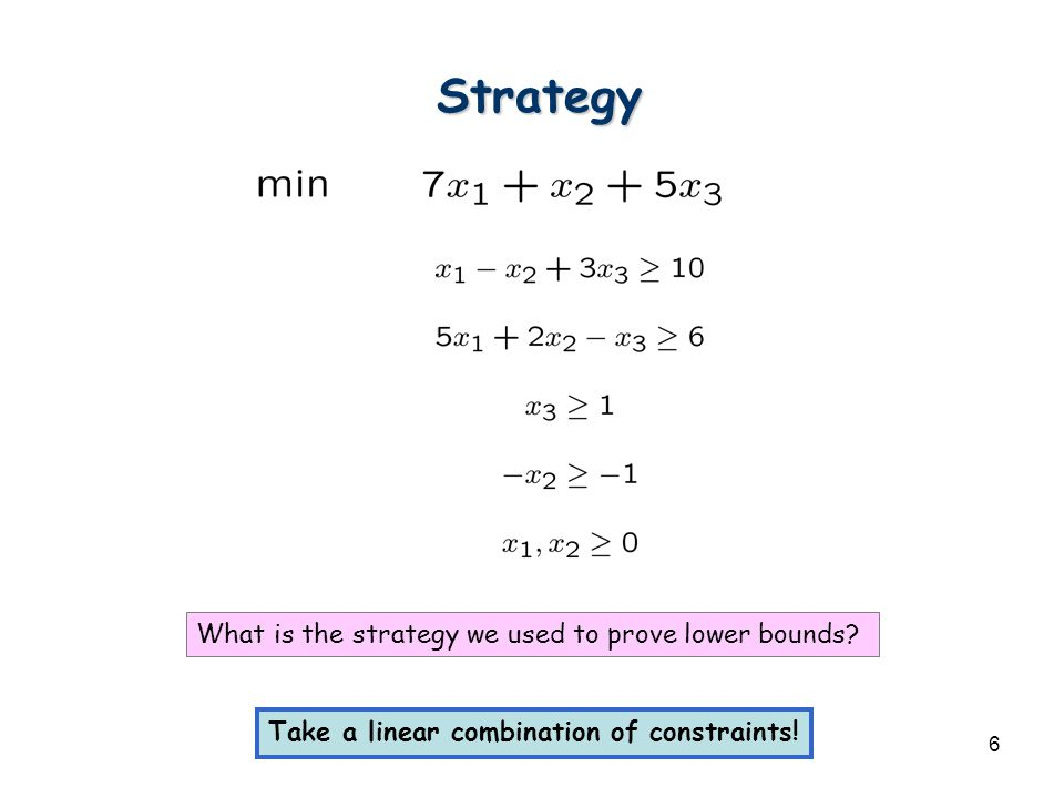 6 Strategy What is the strategy we used to prove lower bounds? Take a linear combination of constraints!