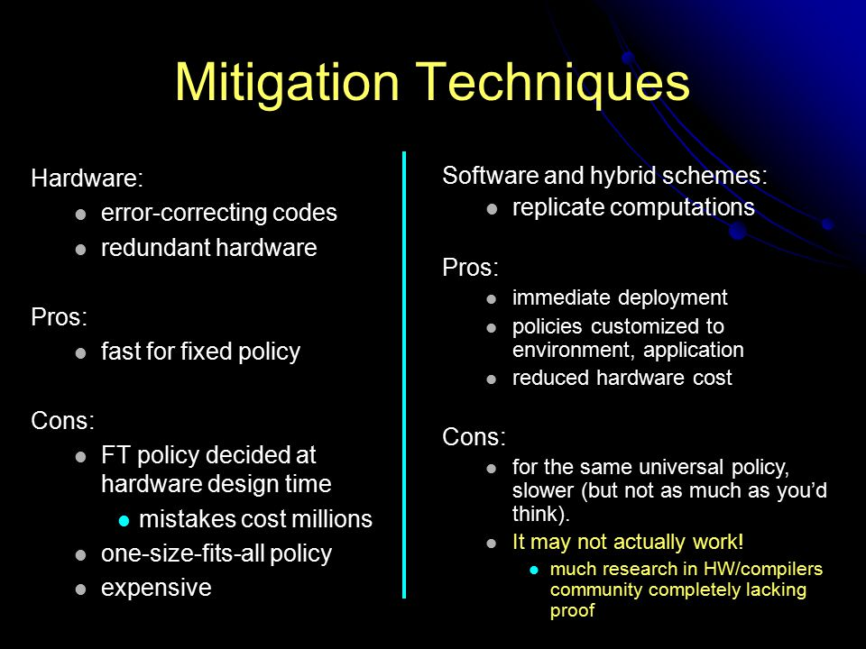 Mitigation Techniques Hardware: error-correcting codes redundant hardware Pros: fast for fixed policy Cons: FT policy decided at hardware design time mistakes cost millions one-size-fits-all policy expensive Software and hybrid schemes: replicate computations Pros: immediate deployment policies customized to environment, application reduced hardware cost Cons: for the same universal policy, slower (but not as much as you'd think).