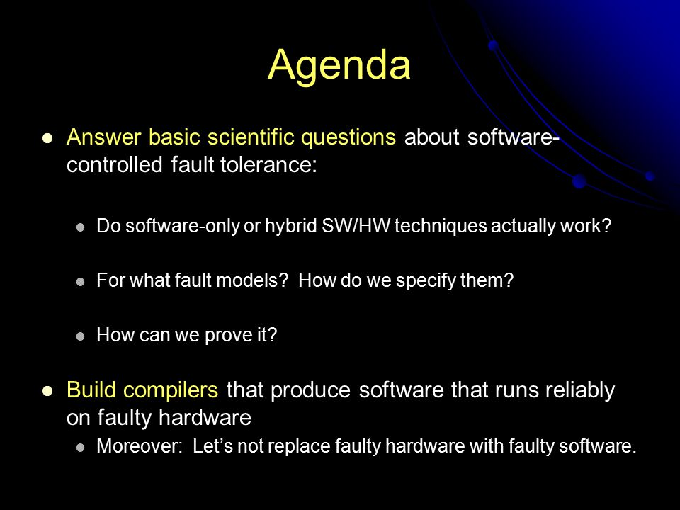 Agenda Answer basic scientific questions about software- controlled fault tolerance: Do software-only or hybrid SW/HW techniques actually work.