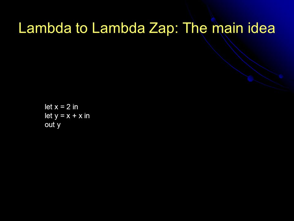 Lambda to Lambda Zap: The main idea let x = 2 in let y = x + x in out y