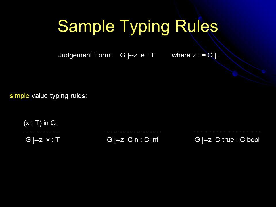 Sample Typing Rules (x : T) in G --------------- G |--z x : T ------------------------ G |--z C n : C int Judgement Form: G |--z e : T where z ::= C |.