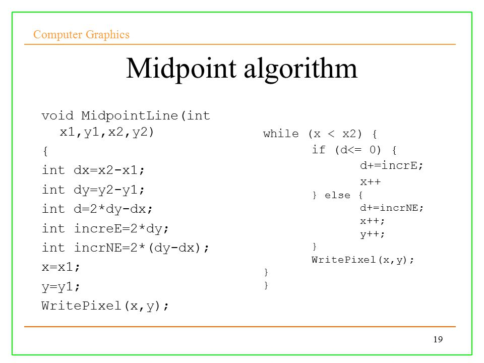 Computer Graphics 19 Midpoint algorithm void MidpointLine(int x1,y1,x2,y2) { int dx=x2-x1; int dy=y2-y1; int d=2*dy-dx; int increE=2*dy; int incrNE=2*(dy-dx); x=x1; y=y1; WritePixel(x,y); while (x < x2) { if (d<= 0) { d+=incrE; x++ } else { d+=incrNE; x++; y++; } WritePixel(x,y); }