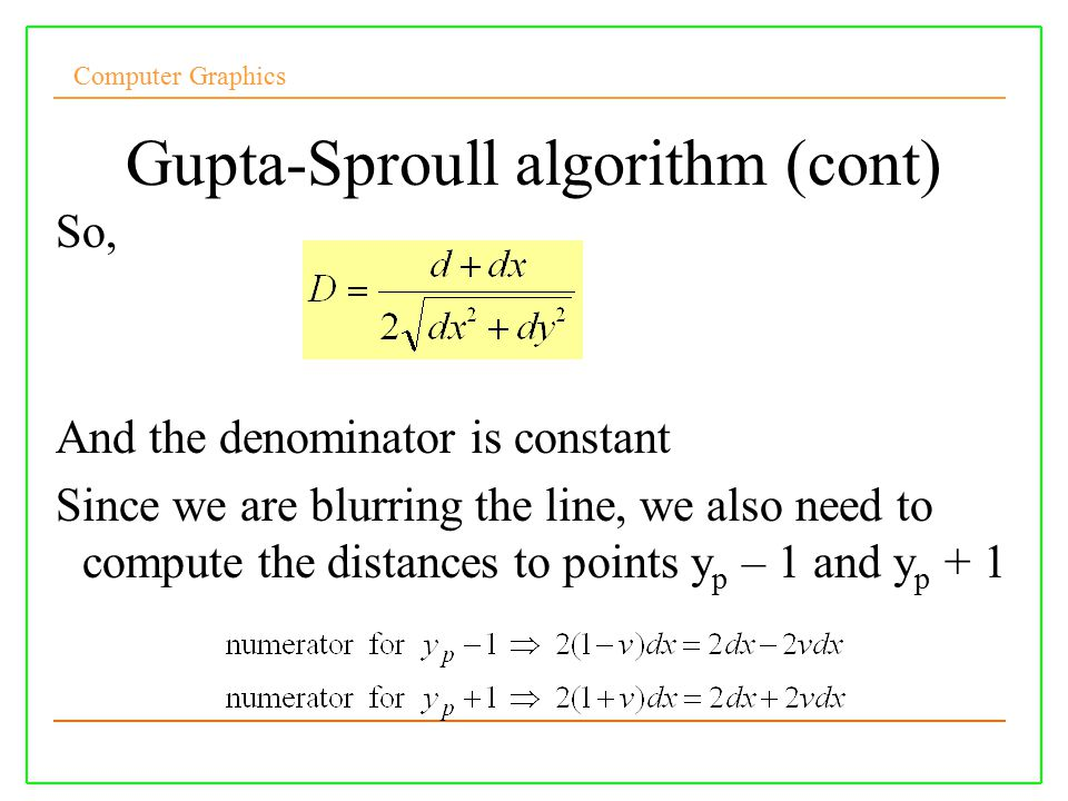 Computer Graphics Gupta-Sproull algorithm (cont) So, And the denominator is constant Since we are blurring the line, we also need to compute the distances to points y p – 1 and y p + 1