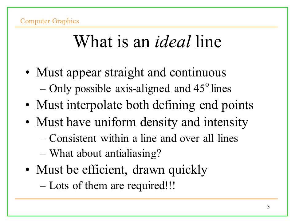 Computer Graphics 3 What is an ideal line Must appear straight and continuous –Only possible axis-aligned and 45 o lines Must interpolate both defining end points Must have uniform density and intensity –Consistent within a line and over all lines –What about antialiasing.
